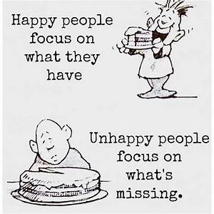 Happy People Focus On What They Have. Unhappy People Focus ...