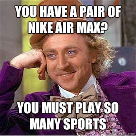 Max Meme - you have a pair of nike air max you must play so many sports condescending wonka quickmeme