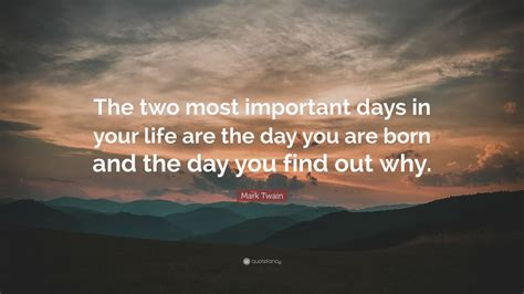 """the Two Most Important Days In Your Life Are The Day You Are Born And The Day"