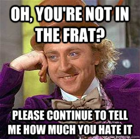 Continue Meme - oh you re not in the frat please continue to tell me how much you hate it condescending