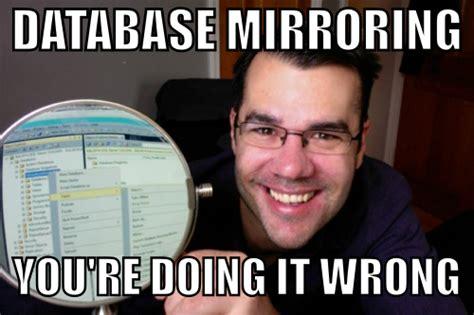 Meme Database - doing it wrong database mirroring thomas larock