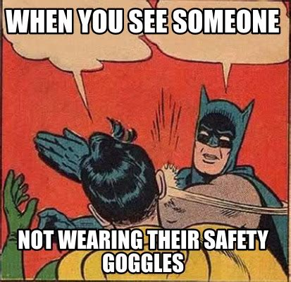 Goggles Meme - meme creator when you see someone not wearing their safety goggles meme generator at