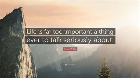 """Oscar wilde — 'life is far too important a thing ever to talk seriously about.' Oscar Wilde Quote: """"Life is far too important a thing ever to talk seriously about."""" (19 ..."""