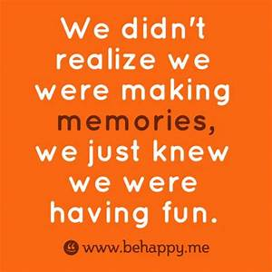 We didn't realize we were making memories, we just knew we ...