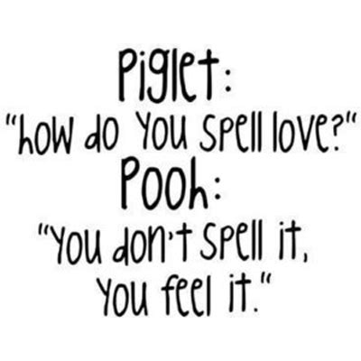 """Piglet """"how To You Spell Love?"""" Pooh """"you Don't Spell It, You Feel It""""  Quotes  I Inspiration"""
