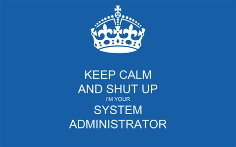 Keep Calm And Shut Up I'm Your System Administrator Poster