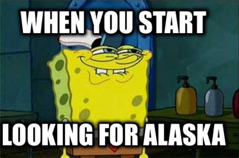 Alaska Memes - meme creator when you start looking for alaska