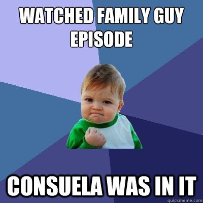 Consuela Meme - watched family guy episode consuela was in it success kid quickmeme