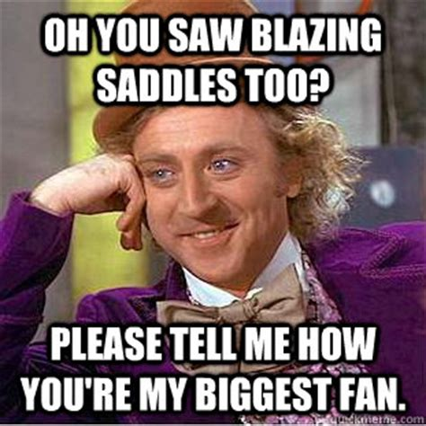 Blazing Saddles Meme - oh you saw blazing saddles too please tell me how you re my biggest fan condescending wonka