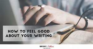 How To Feel Good About Your Writing - Writer's Life.org ...
