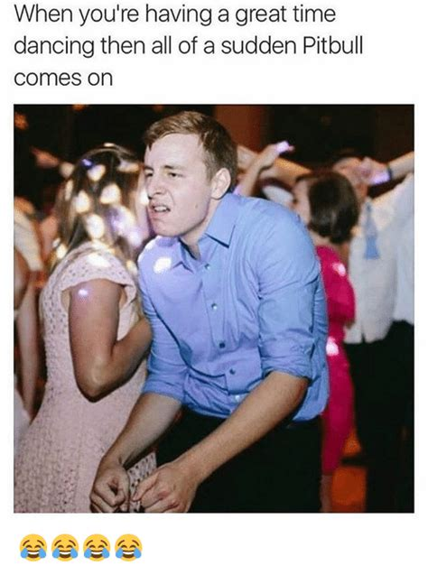 Sex Meme Pics - when you re having a great time dancing then all of a sudden pitbull comes on dancing