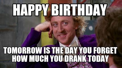 Birthday Tomorrow Meme - meme creator happy birthday tomorrow is the day you forget how much you drank today meme