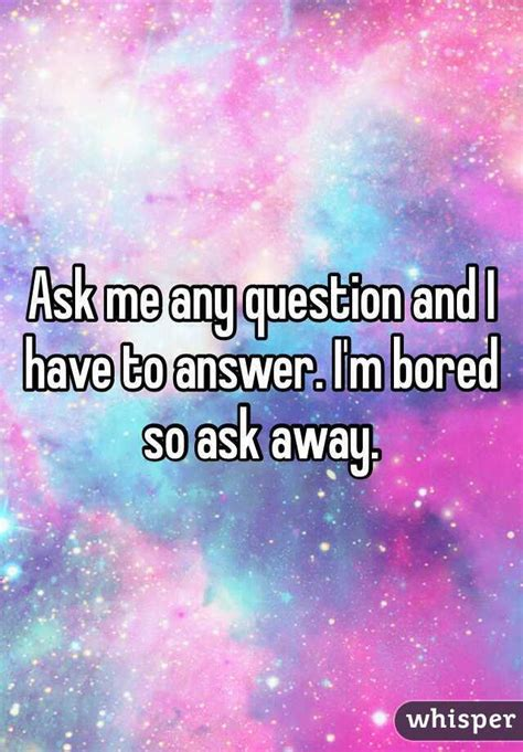 Ask Me Any Question by Ask Me Any Question And I To Answer I M Bored So Ask