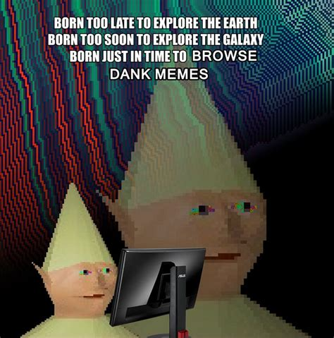 Born Just In Time To Browse Dank Memes - born too late to explore the earth memes pinterest too late the o jays and the earth