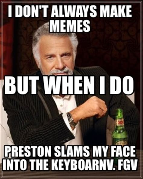 Make Dos Equis Meme - meme creator i don t always make memes preston slams my face into the keyboarnv fgv but when