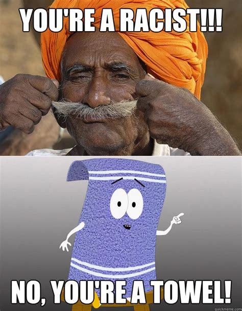 You Re A Towel Meme - you re a racist no you re a towel misc quickmeme
