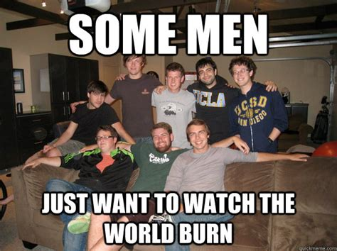 Some Men Just Want To Watch The World Burn  G8 Meme Quickmeme
