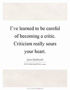 I've learned to be careful of becoming a critic. Criticism ...