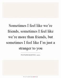 Sometimes I feel like we're friends, sometimes I feel like ...
