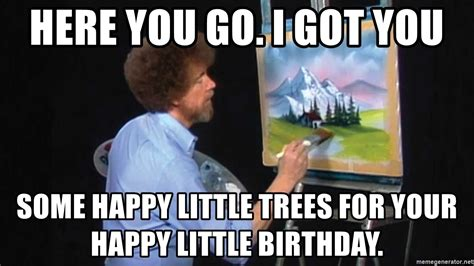 Here You Go. I Got You Some Happy Little Trees For Your