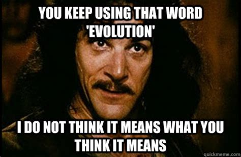 You Keep Using That Word Meme - you keep using that word evolution i do not think it means what you think it means you keep