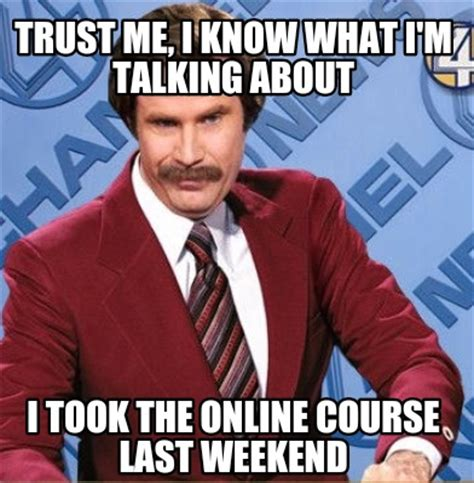 Online Class Meme - meme creator trust me i know what i m talking about i took the online course last weekend