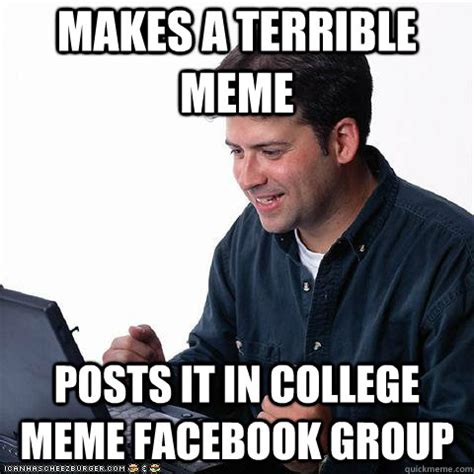 Best Memes On Facebook - makes a terrible meme posts it in college meme facebook group net noob quickmeme