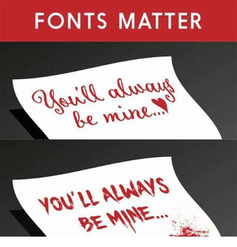 Font Meme - fonts matter be mine you ll always be mine meme on sizzle