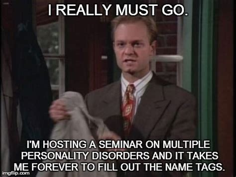 Frasier Memes - quot i really must go i m hosting a seminar on multiple personality disorders and it takes me