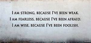 i am strong because i've been weak. i am fearless because ...