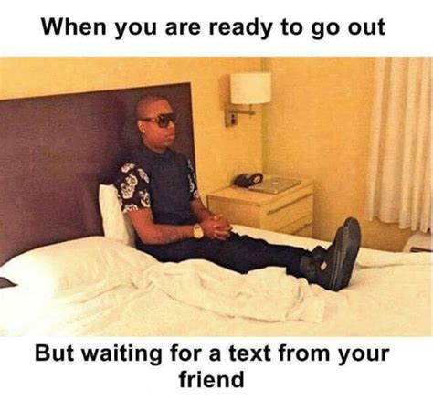 Waiting For Text Meme - when you are ready to go out but waiting for a text from your friend meme on sizzle