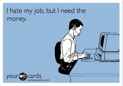 Hate Work Meme - i hate my job but i need the money workplace ecard