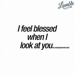 I feel blessed when I look at you   Great love quotes ...