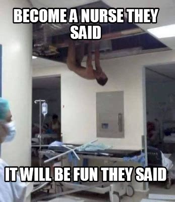 They Said Memes - meme creator become a nurse they said it will be fun they said meme generator at memecreator org