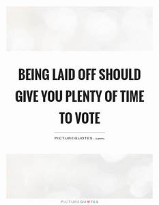 Being laid off should give you plenty of time to vote ...
