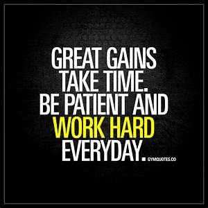 Great gains take time. Be patient and work hard. Everyday ...