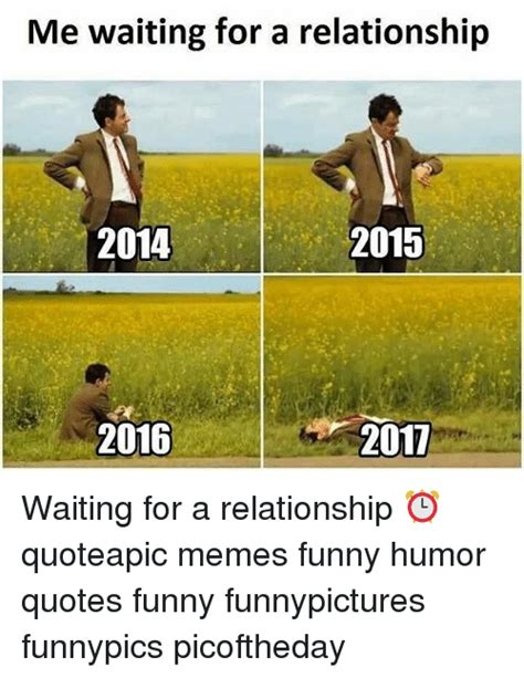 Memes And Everything Funny - me waiting for a relationship 2014 2015 2016 2017 waiting for a relationship quoteapic memes