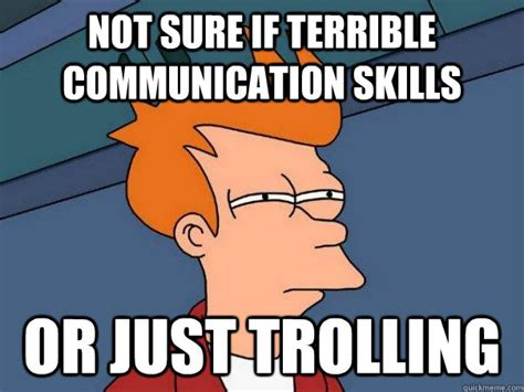 Communication Meme - not sure if terrible communication skills or just trolling futurama fry quickmeme
