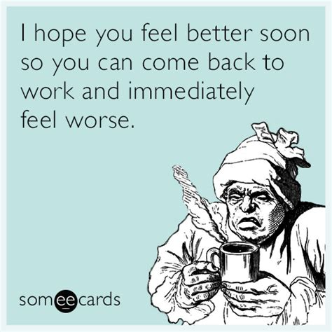 Funny Get Well Meme - i hope you feel better soon so you can come back to work and immediately feel worse get well