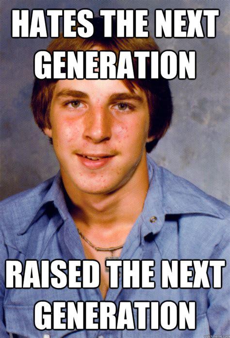 Next Gen Dev Meme - hates the next generation raised the next generation old economy steven quickmeme