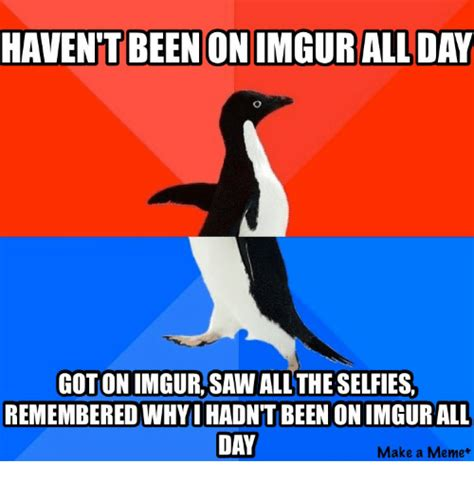Imgur Make A Meme - haven t been on imgurall day got on imgursaw all the selfies remembered whyi hadnt been on