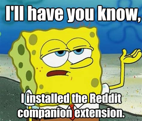 Spongebob Memes Reddit - i ll have you know i installed the reddit companion extension how tough am i quickmeme