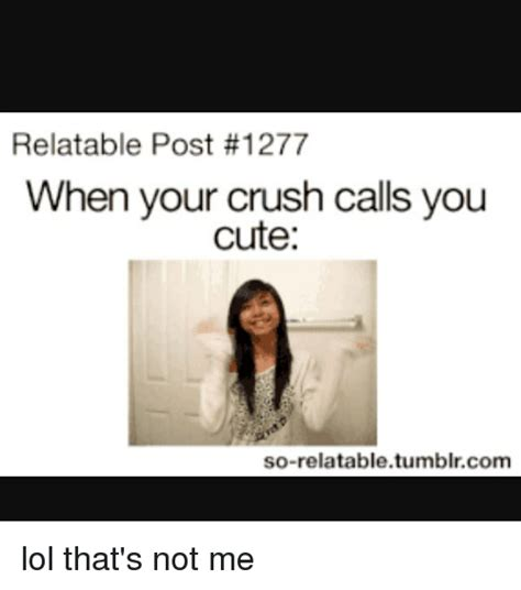 Cute Memes For Your Crush - relatable post 1277 when your crush calls you cute so relatable tumblrcom lol that s not me