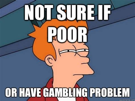 Funny Casino Memes - not sure if poor or have gambling problem futurama fry quickmeme