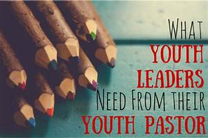 What Youth Leaders Need From Youth Pastors