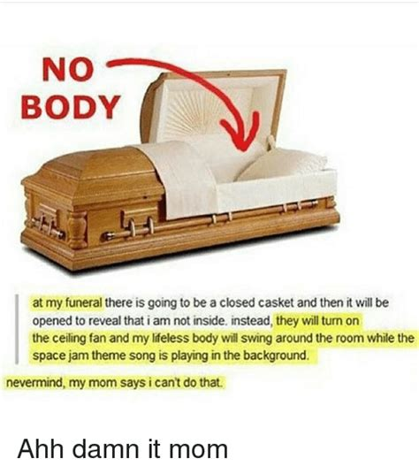 Casket Meme - no body at my funeral there is going to be a closed casket and then it will be opened to reveal