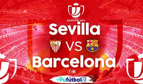 Sevilla vs Barcelona en VIVO Online y en DIRECTO la Copa ...