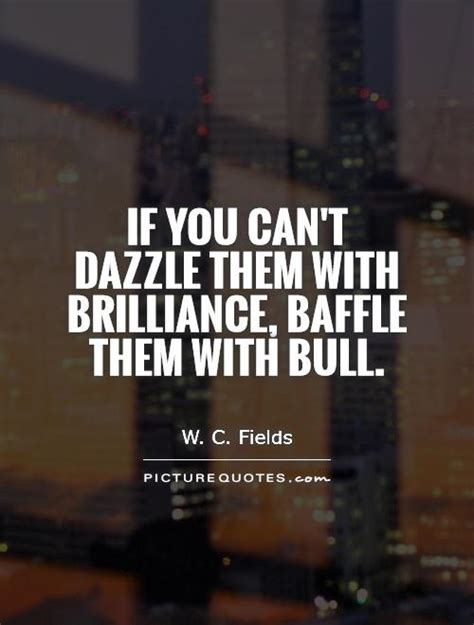 if you can t dazzle them with brilliance baffle them with