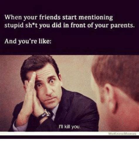 When Did Memes Start - when your friends start mentioning stupid sh t you did in front of your parents and you re like