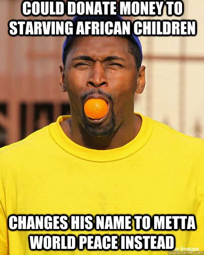 African Children Meme - could donate money to starving african children changes his name to metta world peace instead